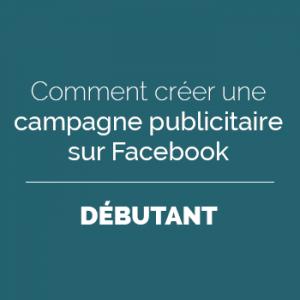 Comment créer une campagne publicitaire sur Facebook - Débutant